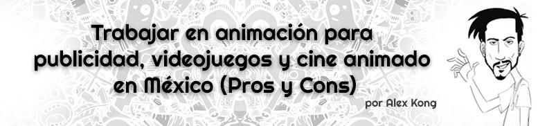 Trabajar en animación para publicidad, videojuegos y cine animado en México (Pros y Cons)